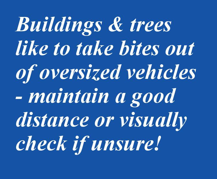 Buildings and trees like to take bites out of large vehicles - BE AWARE!
